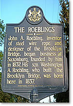 The Roeblings - John A. Robling.  Inventor of steel wire rope and designer of the Brooklyn Bridge, began business at Saxonburg, founded by him in 1832.  His son Washington A. Roebling, who built the brooklyn Bridge, was born here in 1837.